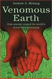 Venomous Earth : How Arsenic Caused the World's Worst Mass Poisoning, Meharg, Andrew, 1403944997