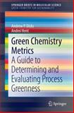 Green Chemistry Metrics : A Guide to Determining and Evaluating Process Greenness, Dicks, Andrew and Hent, Andrei, 3319104993