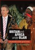Britain and Africa under Blair : In Pursuit of the Good State, Gallagher, Julia, 0719085004