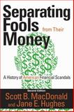 Separating Fools from Their Money : A History of American Financial Scandals, MacDonald, Scott B. and Hughes, Jane E., 1412855004