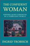 The Confident Woman : Finding Quiet Strength in a Turbulent World, Trobisch, Ingrid, 1931475008
