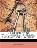 Die Weinbereitung Wissenschaftlich Begründet Und Practisch Dargestellt, Karl J. N. Balling, 114133500X