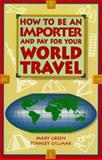How to Be an Importer and Pay for Your World Travel, Mary Green and Stanley Gillmar, 0898155010