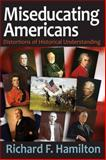 Miseducating Americans : Distortions of Historical Understanding, Hamilton, Richard F., 1412855012