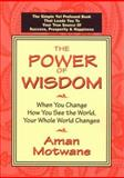 The Power of Wisdom : When You Change How You See the World, Your Whole World Changes, Motwane, Aman A., 096713501X