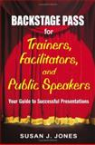 Backstage Pass for Trainers, Facilitators, and Public Speakers : Your Guide to Successful Presentations, Jones, Susan J., 1412915015