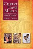 Christ Have Mercy : How to Put Your Faith in Action, Harrison, Matthew C., 0758615019