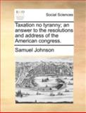 Taxation No Tyranny; an Answer to the Resolutions and Address of the American Congress, Samuel Johnson, 1170425011