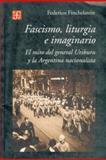Fascismo, Liturgia e Imaginario : El Mito Del General Uriburu y la Argentina Nacionalista, Finchelstein, Federico, 9505575017