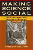 Making Science Social : The Conferences of Theophraste Renaudot, 1633-1642, Wellman, Kathleen Anne, 0806135026