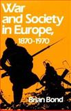 War and Society in Europe, 1870-1970, Bond, Brian, 0195205022