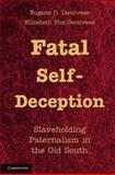 Fatal Self-Deception : Slaveholding Paternalism in the Old South, Genovese, Eugene D. and Fox-Genovese, Elizabeth, 1107605024