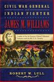 Civil War General and Indian Fighter James M. Williams, Robert W. Lull, 1574415026