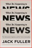 What Is Happening to News : The Information Explosion and the Crisis in Journalism, Fuller, Jack, 022600502X