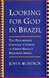 Looking for God in Brazil : The Progressive Catholic Church in Urban Brazil's Religious Arena, Burdick, John, 0520205030