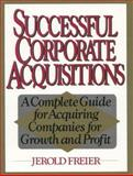 Successful Corporate Acquisitions : A Complete Guide for Acquiring Companies for Growth and Profit, Freier, Jerold, 0138605033
