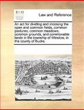 An Act for Dividing and Inclosing the Open and Common Fields, Common Pastures, Common Meadows, Common Grounds, and Commonable Lands in the Township Of, See Notes Multiple Contributors, 1170185037