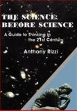 Science Before Science : A Guide to Thinking in the 21st Century, Rizzi, Anthony, 1418465038