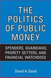 The Politics of Public Money : Spenders, Guardians, Priority Setters, and Financial Watchdogs Inside the Canadian Government, Good, David A., 0802095038