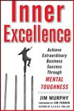 Inner Excellence : Achieve Extraordinary Business Success Through Mental Toughness, Murphy, Jim, 0071635041