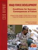 Iraqi Force Development : Conditions for Success, Consequences of Failure, Cordesman, Anthony H. and Mausner, Adam, 0892065044
