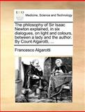 The Philosophy of Sir Isaac Newton Explained, in Six Dialogues, on Light and Colours, Between a Lady and the Author by Count Algarotti, Francesco Algarotti, 1140695045