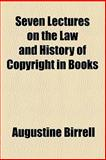 Seven Lectures on the Law and History of Copyright in Books, Augustine Birrell, 0217555047