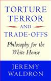 Torture, Terror, and Trade-Offs : Philosophy for the White House, Waldron, Jeremy, 0199585040