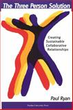 The Three Person Solution : Creating Sustainable Collaborative Relationships, Ryan, Paul, 1557535043