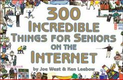 300 Incredible Things for Seniors on the Internet, West, Joe and Leebow, Ken, 1930435045