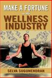Make a Fortune in the Wellness Industry, Selva Sugunendran, 1479735051