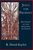 Jesus the Prophet : His Vision of the Kingdom on Earth, Kaylor, R. David, 0664255051