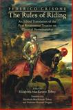 Federico Grisone's the Rules of Riding : An Edited Translation of the First Renaissance Treatise on Classical Horsemanship, Grisone, Federico and Tobey, Elizabeth M., 0866985050