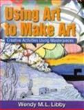 Using Art to Make Art, Libby, Wendy M. L., 0766815056