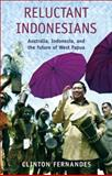 Reluctant Indonesians : Australia, Indonesia, and the Future of West Papua, Fernandes, Clinton, 1921215062