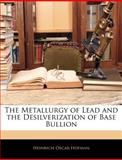 The Metallurgy of Lead and the Desilverization of Base Bullion, Heinrich Oscar Hofman, 1144675065