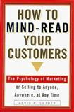 How to Mind-Read Your Customers : The Psychology of Marketing or Selling to Anyone Anywhere, at Anytime, Snyder, David P., 1559725060