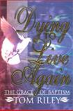 Dying to Live Again : The Grace of Baptism, Riley, Tom, 1892435063