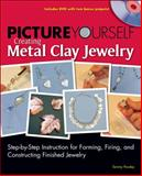 Picture Yourself Creating Metal Clay Jewelry : Step-by-Step Instruction for Forming, Firing, and Constructing Finished Jewelry, Powley, Tammy, 1598635069