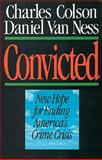 Convicted : New Hope for Ending America's Crime Crisis, Colson, Charles and Van Ness, Daniel W., 0891075062