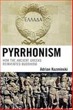 Pyrrhonism : How the Ancient Greeks Reinvented Buddhism, Kuzminski, Adrian, 0739125060