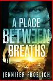 A Place Between Breaths, Jennifer Froelich, 1493615076