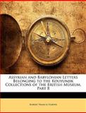 Assyrian and Babylonian Letters Belonging to the Kouyunjik Collections of the British Museum, Part, Robert Francis Harper, 1144505070