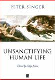 Unsanctifying Human Life : Essays on Ethics, Singer, Peter, 0631225072