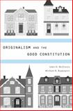 Originalism and the Good Constitution, McGinnis, John O. and Rappaport, Michael B., 0674725077