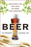 Beer Is Proof God Loves Us : Reaching for the Soul of Beer and Brewing, Bamforth, Charles W., 0137065078