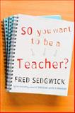 So You Want to Be a Teacher? : A Guide for Prospective Student Teachers, Sedgwick, Fred, 1412945070