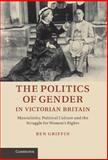 The Politics of Gender in Victorian Britain : Masculinity, Political Culture and the Struggle for Women's Rights, Griffin, Ben, 1107015073
