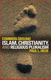 Common Ground : Islam, Christianity, and Religious Pluralism, Heck, Paul L., 158901507X
