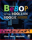 Bebop to the Boolean Boogie : An Unconventional Guide to Electronics, Maxfield, Clive, 1856175073